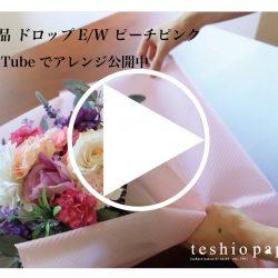 【ドロップ E/W ピーチピンク】YouTubeに花束アレンジラッピング公開中